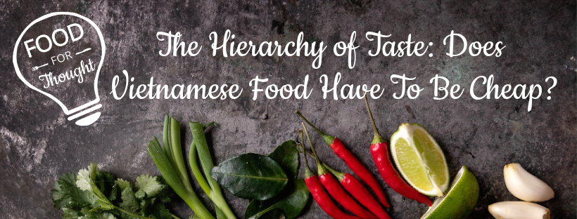 The Hierarchy of Taste: Does Vietnamese Food Have to be Cheap?